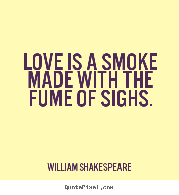 Create poster quote about love - Love is a smoke made with the fume of sighs.