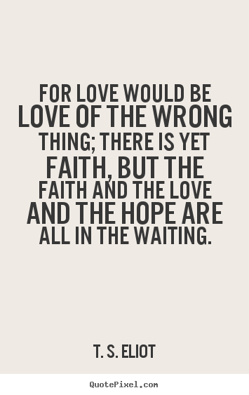 T. S. Eliot poster quote - For love would be love of the wrong thing; there is yet faith, but.. - Love quote