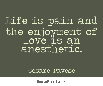 Cesare Pavese picture quotes - Life is pain and the enjoyment of love is an anesthetic. - Love quotes