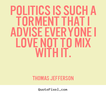 Quotes about love - Politics is such a torment that i advise everyone..