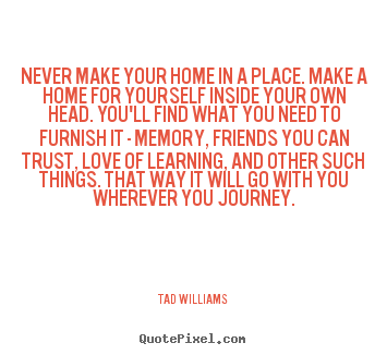 Never make your home in a place. make a.. Tad Williams top love quotes