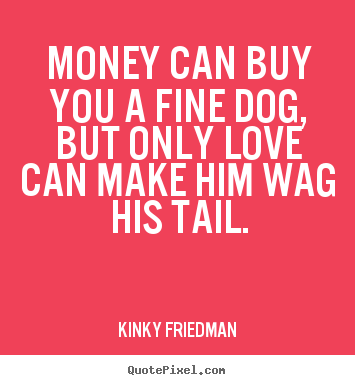 Money can buy you a fine dog, but only love.. Kinky Friedman good love quotes
