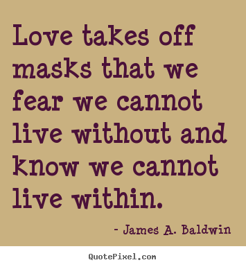 Love quotes - Love takes off masks that we fear we cannot..