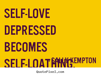 ... quotes - Self-love depressed becomes self-loathing. - Love quotes
