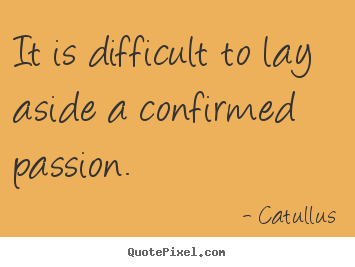 Make custom picture quotes about love - It is difficult to lay aside a confirmed passion.