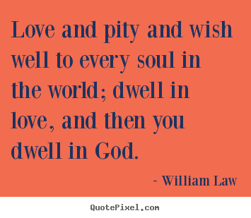 William Law picture quote - Love and pity and wish well to every soul in the world; dwell.. - Love quotes