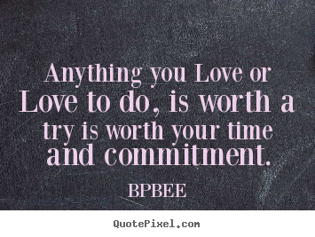 Quotes about love - Anything you love or love to do, is worth a try is worth your..