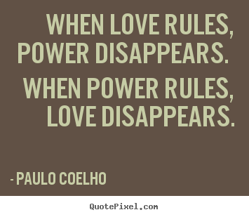 Make picture quotes about love - When love rules, power disappears. when power rules, love disappears.