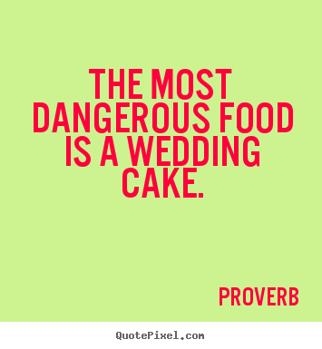 Proverb picture quotes - The most dangerous food is a wedding cake. - Love quotes