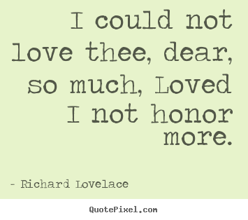 Quotes about love - I could not love thee, dear, so much, loved i not..