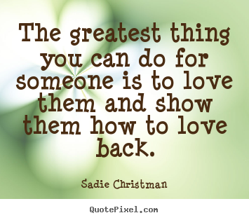 The greatest thing you can do for someone is to love them and show them.. Sadie Christman popular love quotes