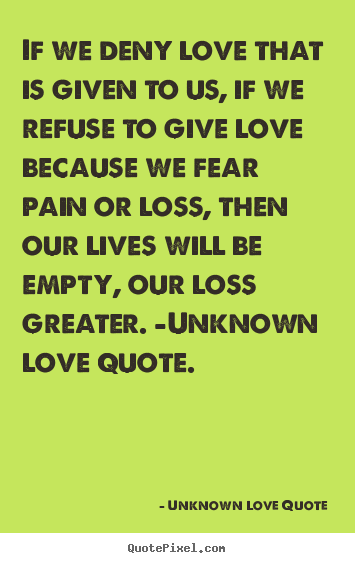 Love quotes - If we deny love that is given to us, if we refuse..