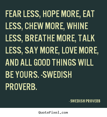 Fear less, hope more, eat less, chew more, whine less, breathe.. Swedish Proverb best love sayings