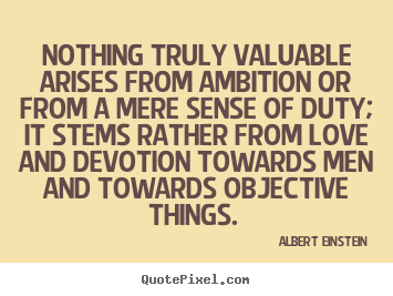 Albert Einstein picture quote - Nothing truly valuable arises from ambition or from a mere sense.. - Love quotes