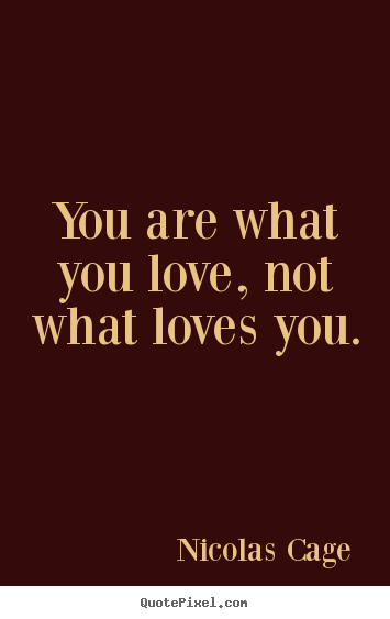 Quotes about love - You are what you love, not what loves you.