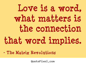 Love is a word, what matters is the connection.. The Matrix Revolutions famous love quotes