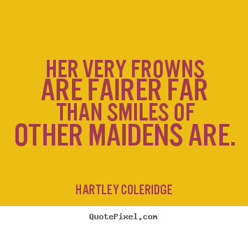Make personalized picture quotes about love - Her very frowns are fairer far than smiles of other..