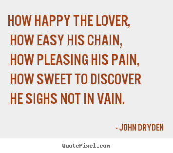 John Dryden picture quotes - How happy the lover, how easy his chain, how pleasing.. - Love quotes
