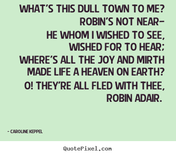 Caroline Keppel picture quote - What's this dull town to me? robin's not.. - Love quotes