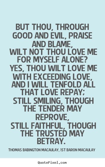 Create picture quote about love - But thou, through good and evil, praise and blame, wilt not thou..