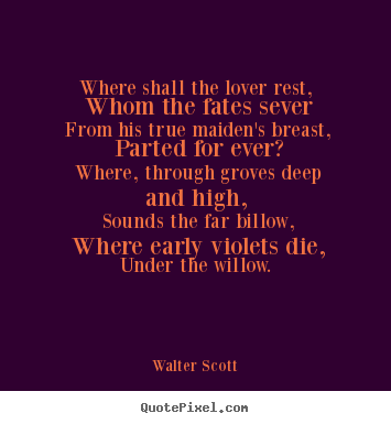 Walter Scott poster quotes - Where shall the lover rest, whom the fates sever from his true.. - Love quotes