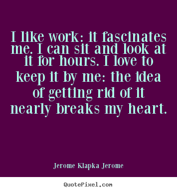 Jerome Klapka Jerome image quote - I like work: it fascinates me. i can sit and.. - Love quote