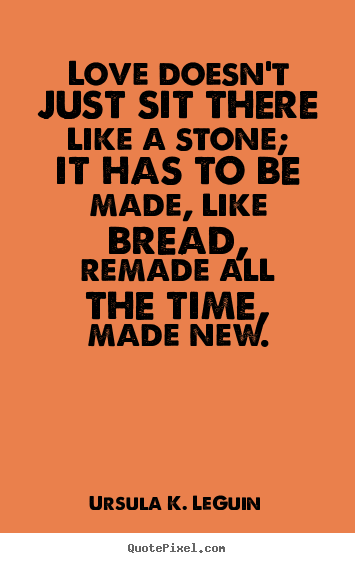 Love doesn't just sit there like a stone; it has to be made, like bread,.. Ursula K. LeGuin famous love sayings