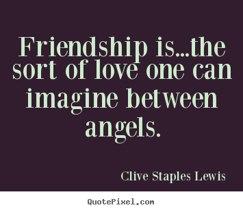 Love quote - Friendship is...the sort of love one can imagine between angels.