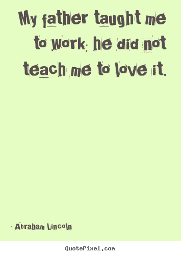 Quotes about love - My father taught me to work; he did not teach me..
