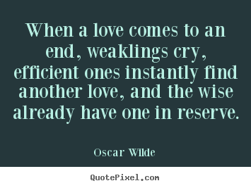Love quotes - When a love comes to an end, weaklings cry, efficient ones instantly..