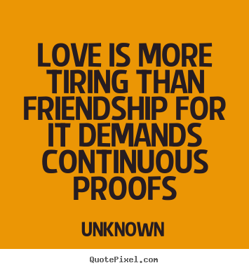Love quotes - Love is more tiring than friendship for it demands..