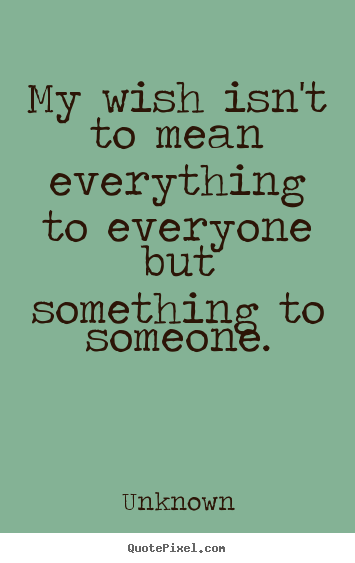 Sayings about love - My wish isn't to mean everything to everyone but..