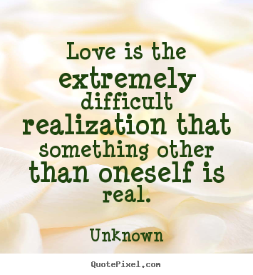 Unknown photo sayings - Love is the extremely difficult realization.. - Love quote