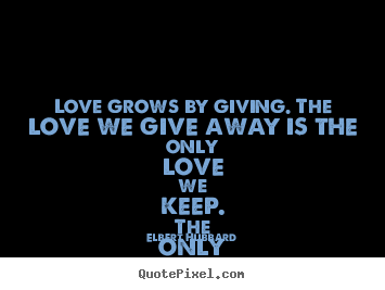 Quotes about love - Love grows by giving. the love we give away is the only love we..