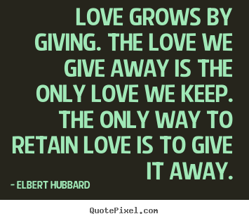 Love grows by giving. the love we give away is the only love.. Elbert Hubbard famous love quotes