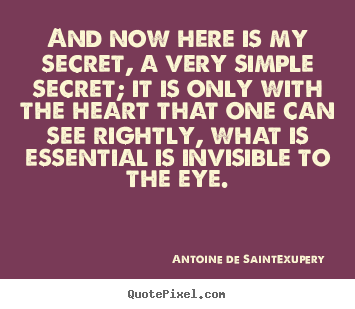 And now here is my secret, a very simple secret;.. Antoine De Saint-Exupery best love sayings