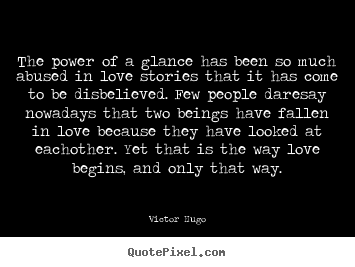 The power of a glance has been so much abused in love stories.. Victor Hugo  love quotes