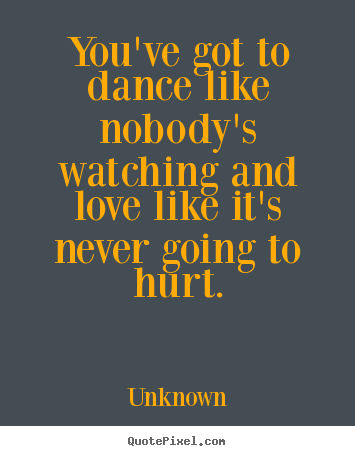 Sayings about love - You've got to dance like nobody's watching and love like it's never..