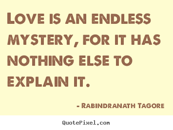 Rabindranath Tagore picture quotes - Love is an endless mystery, for it has nothing else.. - Love quote