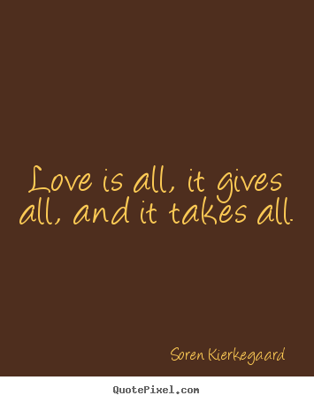 Make picture quotes about love - Love is all, it gives all, and it takes all.