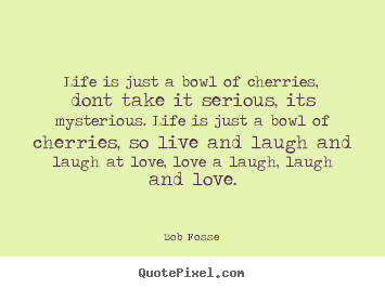 Quotes about love - Life is just a bowl of cherries, dont take..