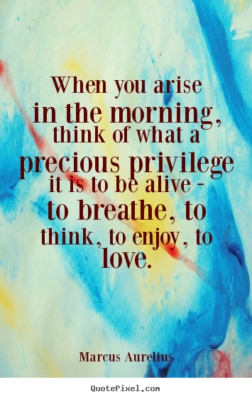Marcus Aurelius picture quotes - When you arise in the morning, think of what a.. - Love quotes