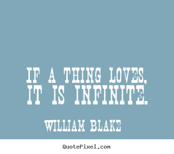 Quotes about love - If a thing loves, it is infinite.