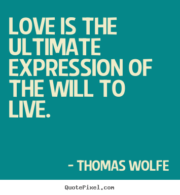 Thomas Wolfe picture quote - Love is the ultimate expression of the will to live. - Love quotes