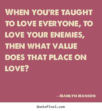 Marilyn Manson picture quotes - When you're taught to love everyone, to love your enemies,.. - Love quotes
