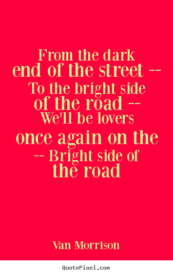 Customize picture quote about love - From the dark end of the street -- to the bright..