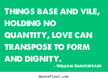 Love quotes - Things base and vile, holding no quantity, love can transpose..