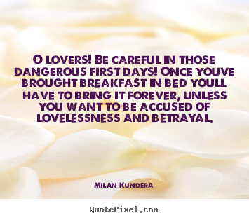 Milan Kundera picture quotes - O lovers! be careful in those dangerous.. - Love quote