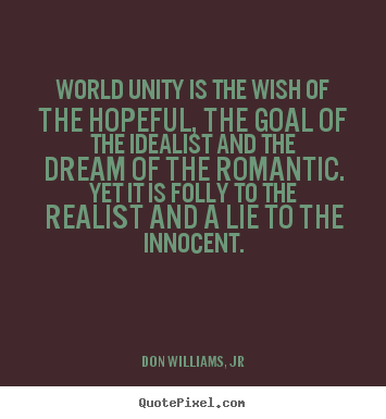 Create your own picture quotes about love - World unity is the wish of the hopeful, the goal of the idealist..
