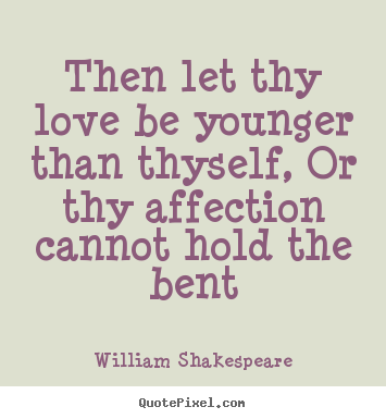 Love quotes - Then let thy love be younger than thyself, or thy affection..